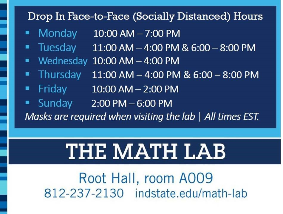 Drop In Face-to-Face (Socially Distanced) Hours are Monday 10AM to 7PM, Tuesday 11AM to 4PM and 6PM to 8PM, Wednesday 10AM to 4PM, Thursday 11AM to 4 PM and 6PM to 8PM, Friday 10AM to 2PM, and Sunday 2PM to 6PM. Masks are required when visiting the Lab. All times are in Eastern Time. The Math Lab is located in Root Hall room A009, phone 812-237-3130, website indstate.edu/math-lab